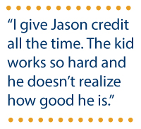 """I give Jason credit all the time. The kid works so hard and he doesn't realize how good he is."""